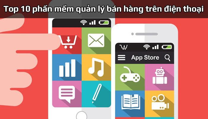 Top 10 phần mềm quản lý bán hàng trên điện thoại tốt nhất